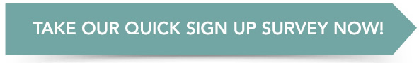 TAKE OUR QUICK SIGN UP SURVEY NOW!
